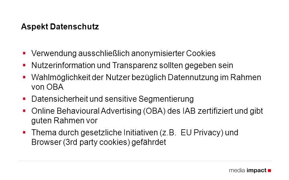 Aspekt Datenschutz  Verwendung ausschließlich anonymisierter Cookies  Nutzerinformation und Transparenz sollten gegeben sein  Wahlmöglichkeit der Nutzer bezüglich Datennutzung im Rahmen von OBA  Datensicherheit und sensitive Segmentierung  Online Behavioural Advertising (OBA) des IAB zertifiziert und gibt guten Rahmen vor  Thema durch gesetzliche Initiativen (z.B.