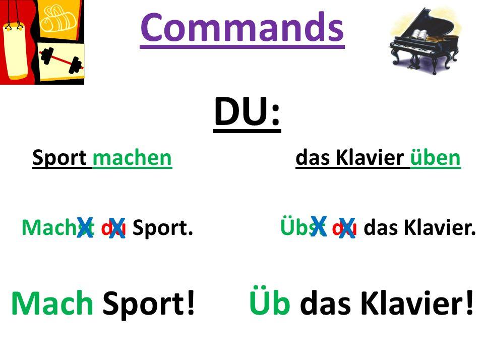 Commands DU: Sport machen das Klavier üben Machst du Sport. Übst du das Klavier. Mach Sport! Üb das Klavier! X X X X