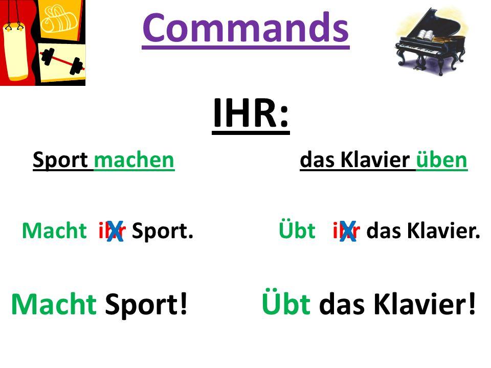 Commands IHR: Sport machen das Klavier üben Macht ihr Sport. Übt ihr das Klavier. Macht Sport! Übt das Klavier! XX