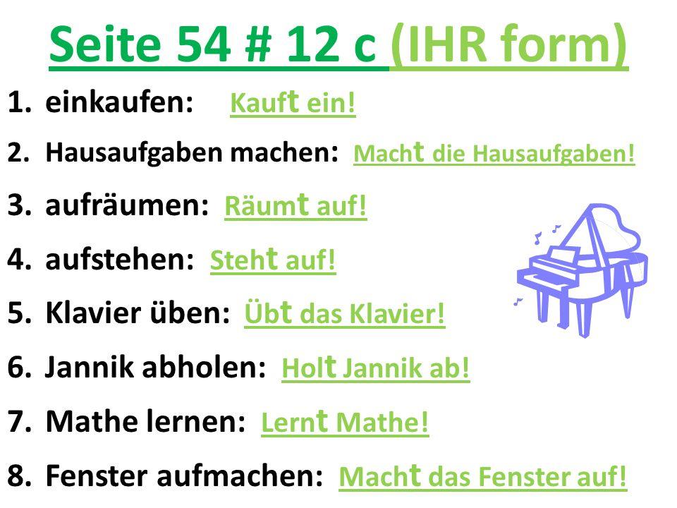 Seite 54 # 12 c (IHR form) 1.einkaufen: Kauf t ein! 2.Hausaufgaben machen : Mach t die Hausaufgaben! 3.aufräumen: Räum t auf! 4.aufstehen: Steh t auf!