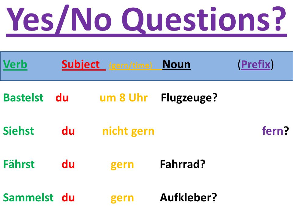 Yes/No Questions. VerbSubject (gern/time) Noun( Prefix ) Bastelst du um 8 Uhr Flugzeuge.