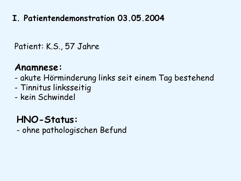 I. Patientendemonstration 03.05.2004 Patient: K.S., 57 Jahre Anamnese: - akute Hörminderung links seit einem Tag bestehend - Tinnitus linksseitig - ke