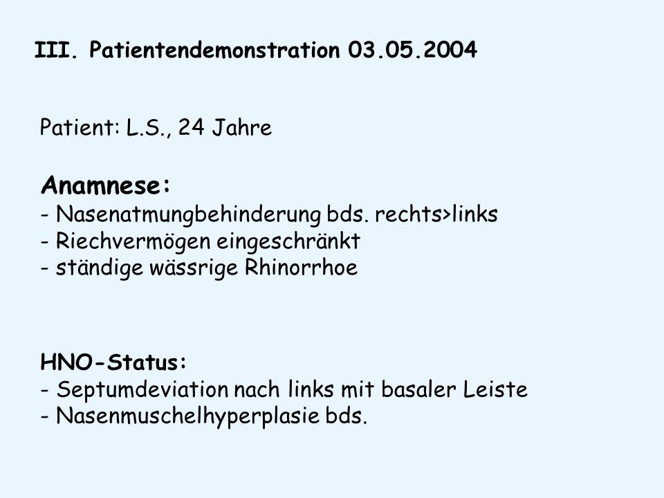 III. Patientendemonstration 03.05.2004 Patient: L.S., 24 Jahre Anamnese: - Nasenatmungbehinderung bds. rechts>links - Riechvermögen eingeschränkt - st