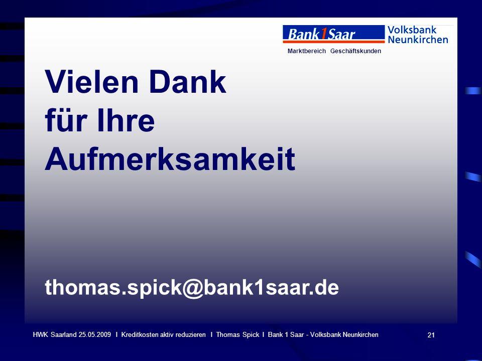 Marktbereich Geschäftskunden 21 HWK Saarland 25.05.2009 I Kreditkosten aktiv reduzieren I Thomas Spick I Bank 1 Saar - Volksbank Neunkirchen Vielen Dank für Ihre Aufmerksamkeit thomas.spick@bank1saar.de
