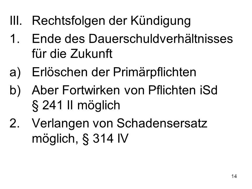 14 III.Rechtsfolgen der Kündigung 1.Ende des Dauerschuldverhältnisses für die Zukunft a)Erlöschen der Primärpflichten b)Aber Fortwirken von Pflichten