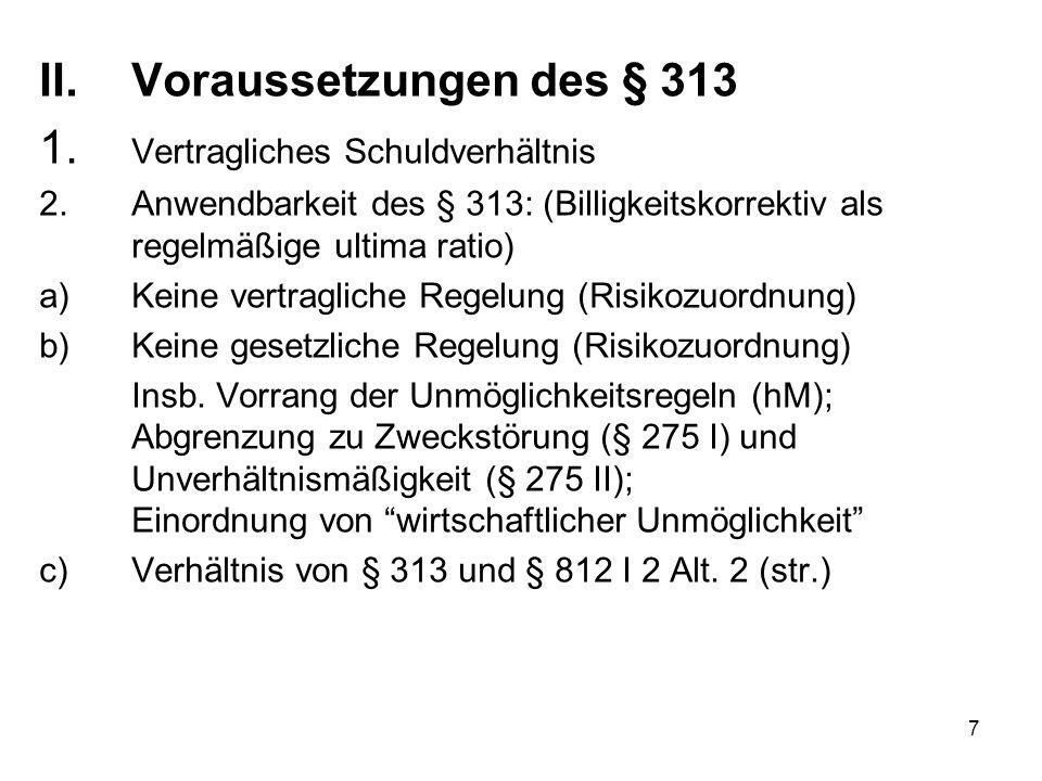 7 II.Voraussetzungen des § 313 1. Vertragliches Schuldverhältnis 2.Anwendbarkeit des § 313: (Billigkeitskorrektiv als regelmäßige ultima ratio) a)Kein