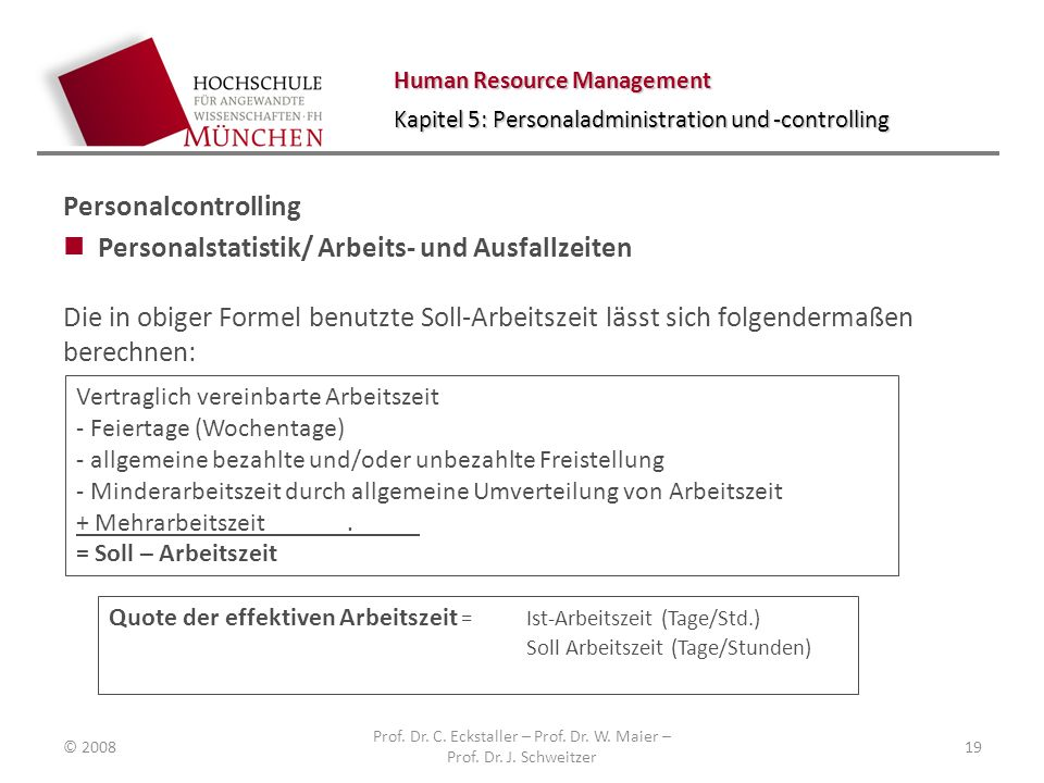 Human Resource Management Kapitel 5: Personaladministration und -controlling Personalcontrolling Personalstatistik/ Arbeits- und Ausfallzeiten Die in obiger Formel benutzte Soll-Arbeitszeit lässt sich folgendermaßen berechnen: © 2008 Prof.