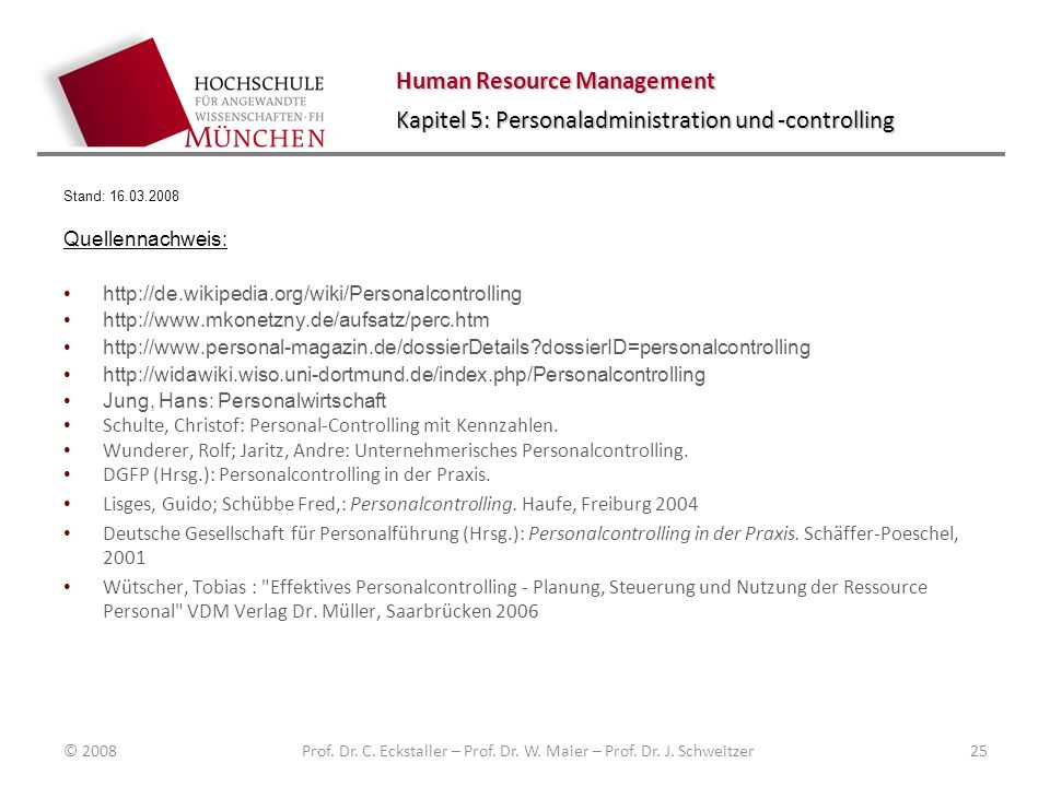 Human Resource Management Kapitel 5: Personaladministration und -controlling Stand: 16.03.2008 Quellennachweis: http://de.wikipedia.org/wiki/Personalcontrolling http://www.mkonetzny.de/aufsatz/perc.htm http://www.personal-magazin.de/dossierDetails?dossierID=personalcontrolling http://widawiki.wiso.uni-dortmund.de/index.php/Personalcontrolling Jung, Hans: Personalwirtschaft Schulte, Christof: Personal-Controlling mit Kennzahlen.