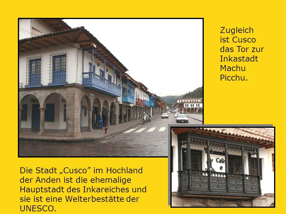 """Die Stadt """"Cusco im Hochland der Anden ist die ehemalige Hauptstadt des Inkareiches und sie ist eine Welterbestätte der UNESCO."""