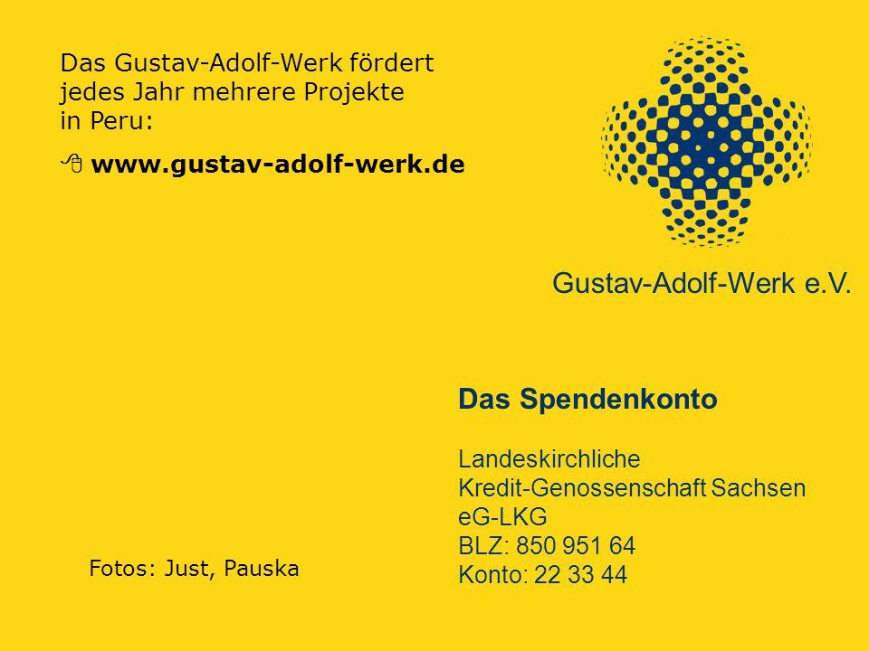 Das Gustav-Adolf-Werk fördert jedes Jahr mehrere Projekte in Peru:  www.gustav-adolf-werk.de Das Spendenkonto Landeskirchliche Kredit-Genossenschaft Sachsen eG-LKG BLZ: 850 951 64 Konto: 22 33 44 Gustav-Adolf-Werk e.V.