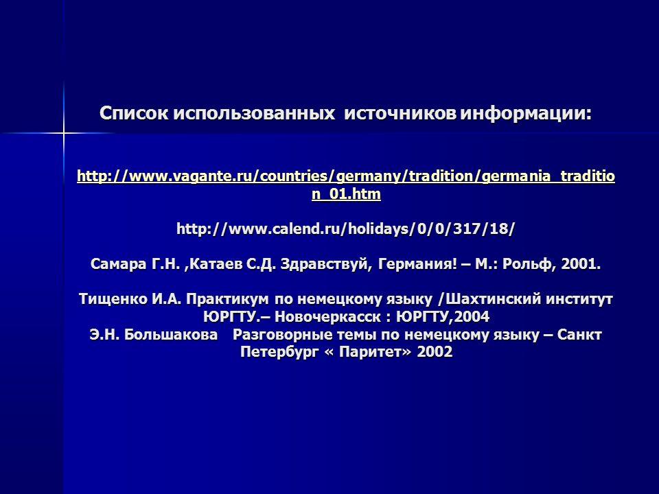 Список использованных источников информации: http://www.vagante.ru/countries/germany/tradition/germania_traditio n_01.htm http://www.calend.ru/holidays/0/0/317/18/ Самара Г.Н.,Катаев С.Д.
