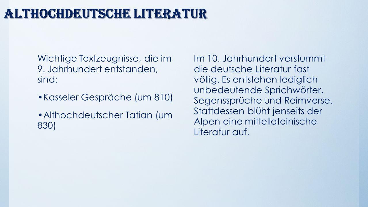 Althochdeutsche Literatur Wichtige Textzeugnisse, die im 9. Jahrhundert entstanden, sind: Kasseler Gespräche (um 810) Althochdeutscher Tatian (um 830)