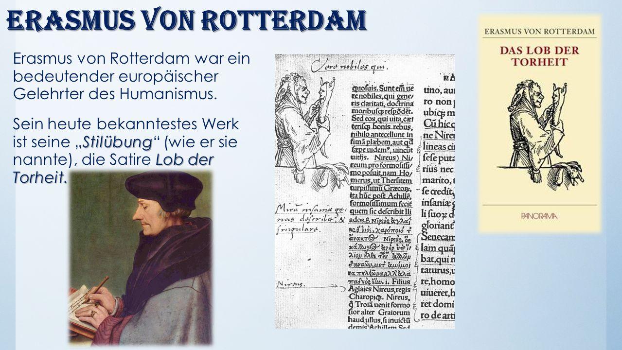 Erasmus von Rotterdam Erasmus von Rotterdam war ein bedeutender europäischer Gelehrter des Humanismus. Stilübung Lob der Torheit. Sein heute bekanntes