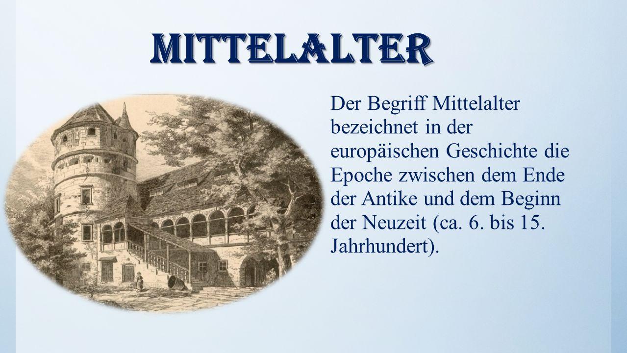 Mittelalter Mittelalter Der Begriff Mittelalter bezeichnet in der europäischen Geschichte die Epoche zwischen dem Ende der Antike und dem Beginn der Neuzeit (ca.