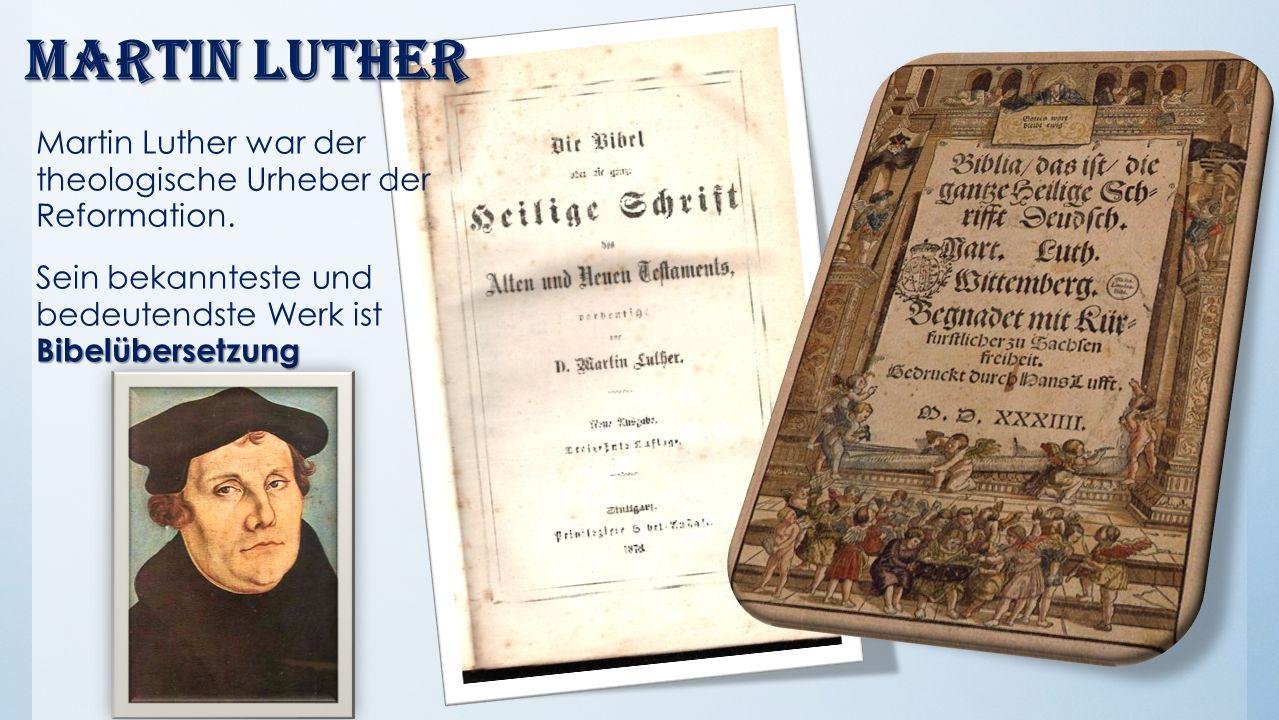 Martin Luther Martin Luther war der theologische Urheber der Reformation. Bibelübersetzung Sein bekannteste und bedeutendste Werk ist Bibelübersetzung