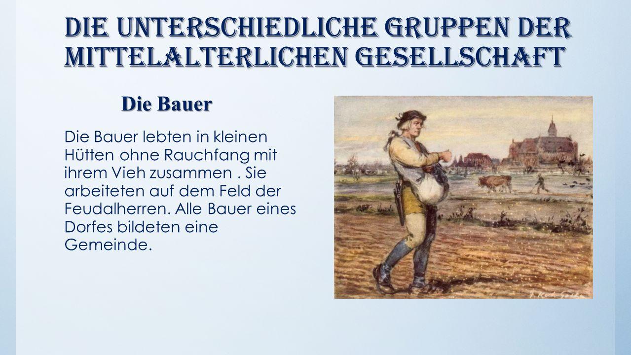 Die unterschiedliche Gruppen der mittelalterlichen Gesellschaft Die Bauer Die Bauer lebten in kleinen Hütten ohne Rauchfang mit ihrem Vieh zusammen. S