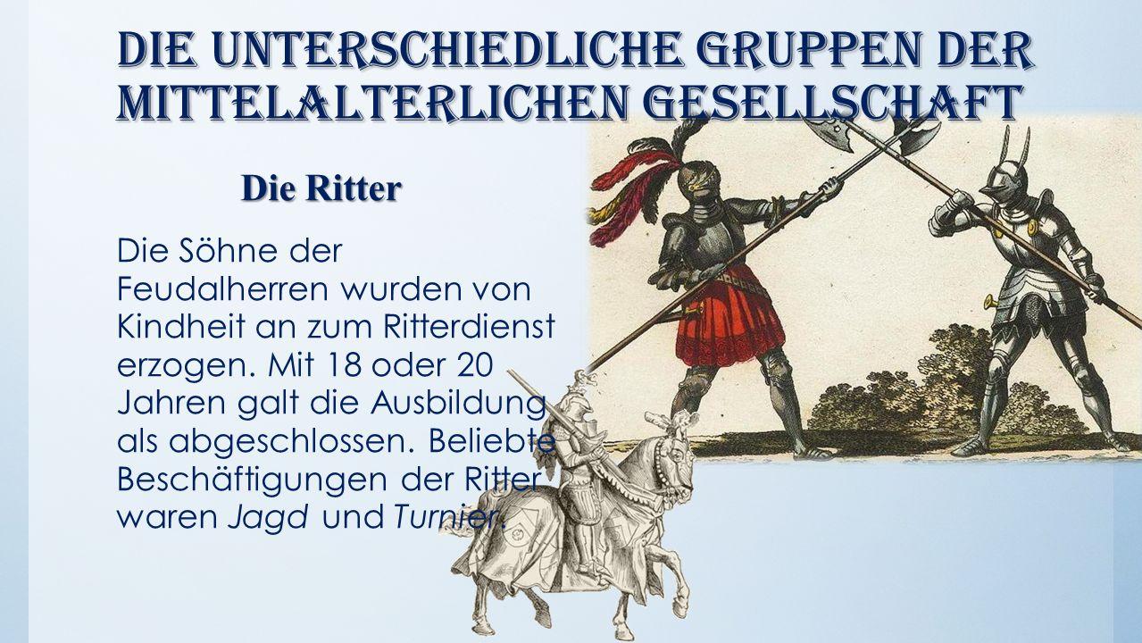 Die unterschiedliche Gruppen der mittelalterlichen Gesellschaft Die Ritter Die Ritter Die Söhne der Feudalherren wurden von Kindheit an zum Ritterdien
