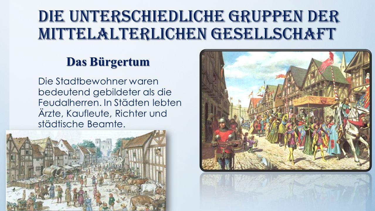 Die unterschiedliche Gruppen der mittelalterlichen Gesellschaft Das Bürgertum Das Bürgertum Die Stadtbewohner waren bedeutend gebildeter als die Feuda