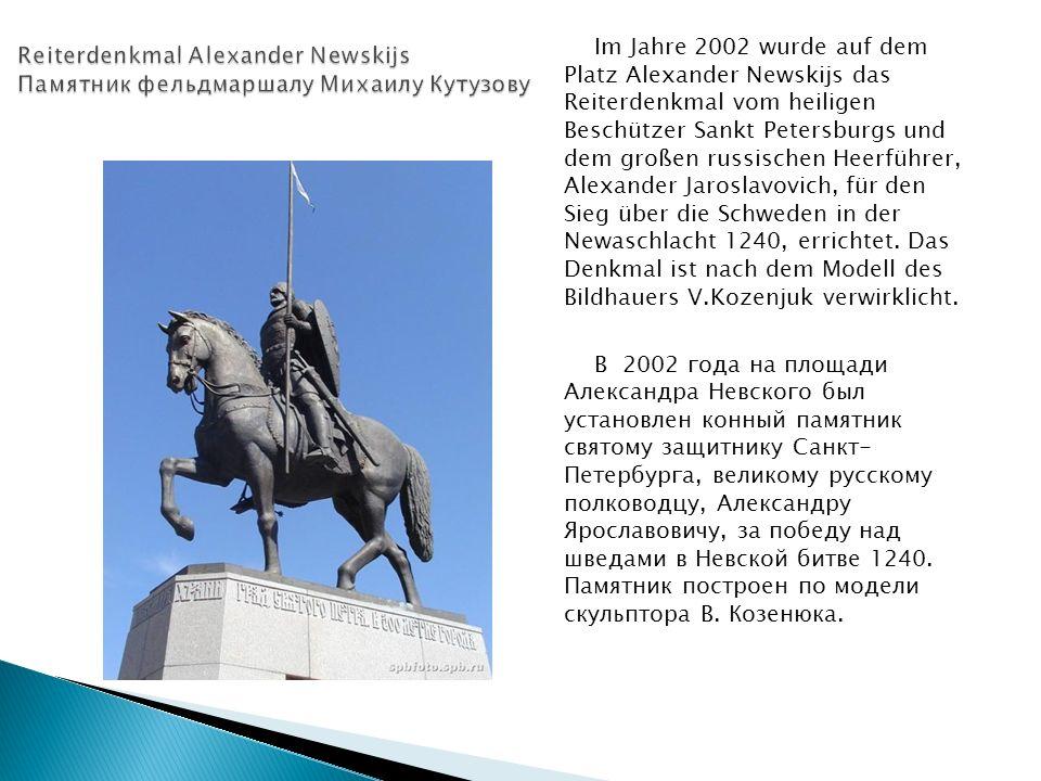Im Jahre 2002 wurde auf dem Platz Alexander Newskijs das Reiterdenkmal vom heiligen Beschützer Sankt Petersburgs und dem großen russischen Heerführer, Alexander Jaroslavovich, für den Sieg über die Schweden in der Newaschlacht 1240, errichtet.