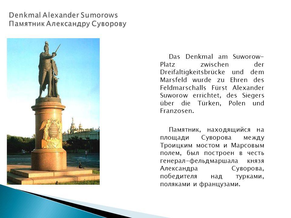 Das Denkmal am Suworow- Platz zwischen der Dreifaltigkeitsbrücke und dem Marsfeld wurde zu Ehren des Feldmarschalls Fürst Alexander Suworow errichtet, des Siegers über die Türken, Polen und Franzosen.