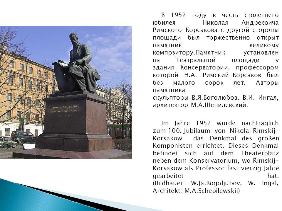 В 1952 году в честь столетнего юбилея Николая Андреевича Римского-Корсакова с другой стороны площади был торжественно открыт памятник великому композитору.Памятник установлен на Театральной площади у здания Консерватории, профессором которой Н.А.