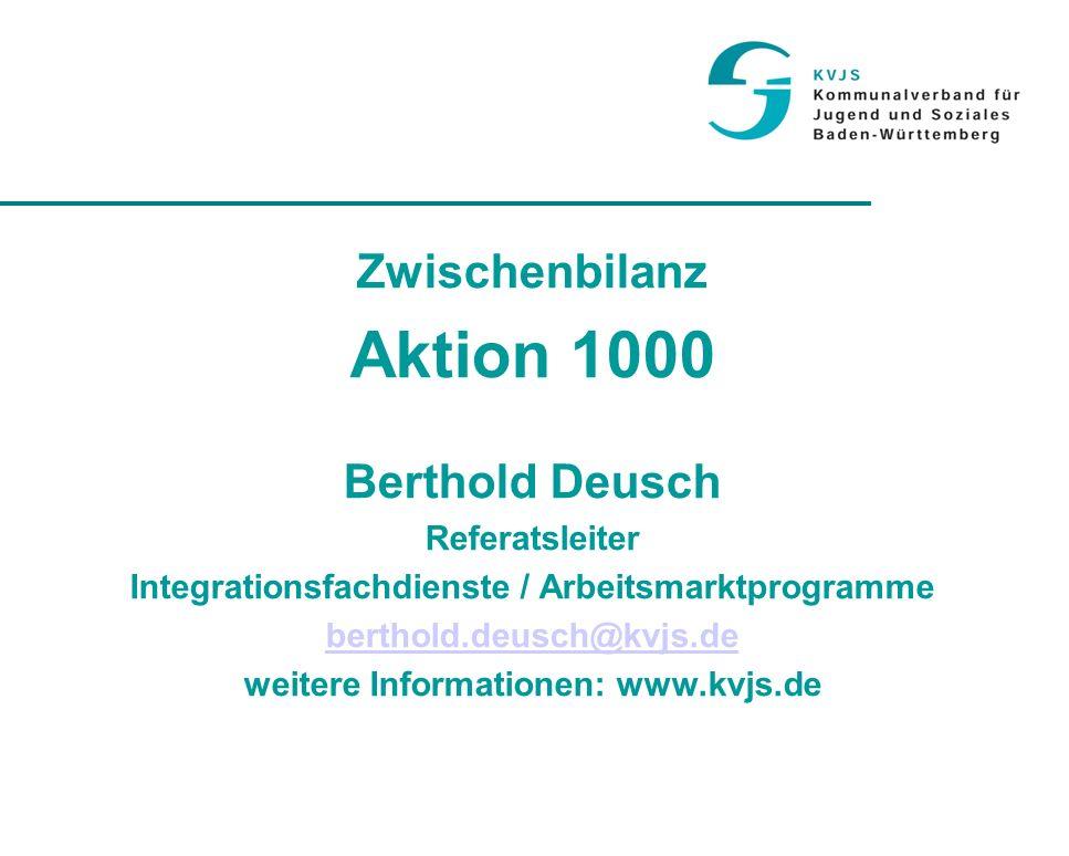 Zwischenbilanz Aktion 1000 Berthold Deusch Referatsleiter Integrationsfachdienste / Arbeitsmarktprogramme berthold.deusch@kvjs.de weitere Informationen: www.kvjs.de