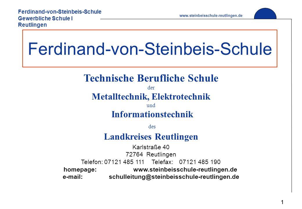 Ferdinand-von-Steinbeis-Schule Gewerbliche Schule I Reutlingen www.steinbeisschule-reutlingen.de 1 Ferdinand-von-Steinbeis-Schule Technische Berufliche Schule der Metalltechnik, Elektrotechnik und Informationstechnik des Landkreises Reutlingen Karlstraße 40 72764 Reutlingen Telefon:07121 485 111 Telefax: 07121 485 190 homepage:www.steinbeisschule-reutlingen.de e-mail:schulleitung@steinbeisschule-reutlingen.de 1