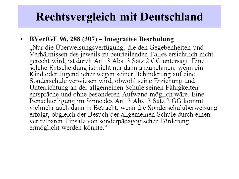 """Rechtsvergleich mit Deutschland BVerfGE 96, 288 (307) – Integrative Beschulung """"Nur die Überweisungsverfügung, die den Gegebenheiten und Verhältnissen des jeweils zu beurteilenden Falles ersichtlich nicht gerecht wird, ist durch Art."""