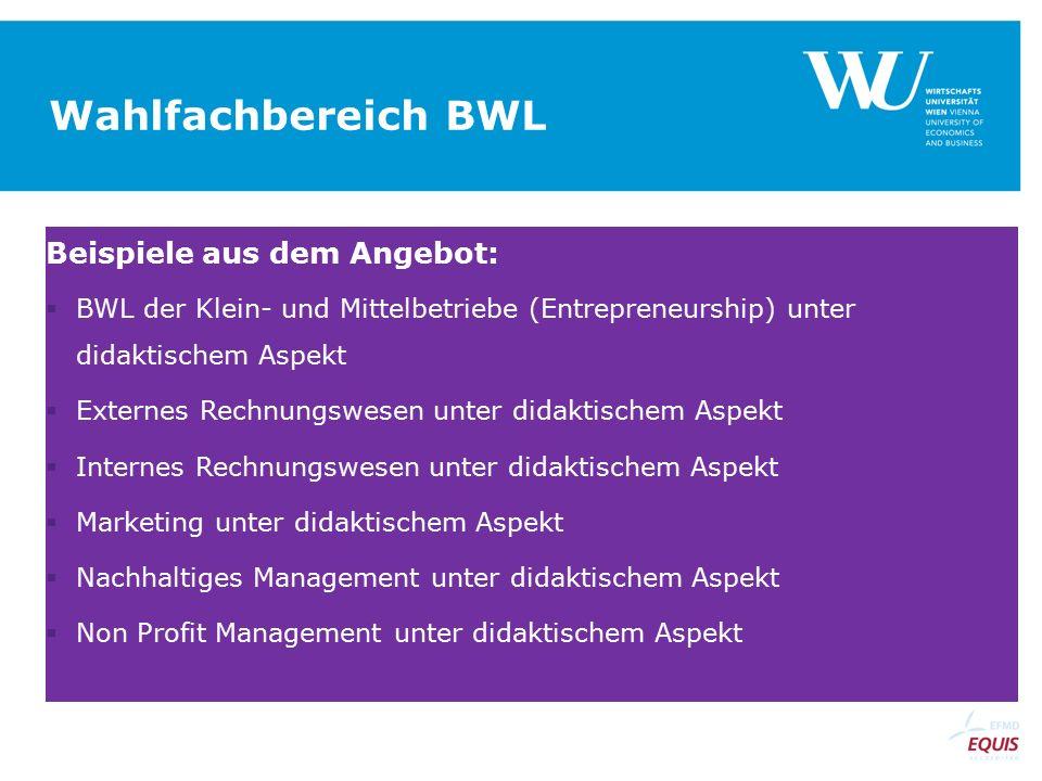 Wahlfachbereich BWL Beispiele aus dem Angebot:  BWL der Klein- und Mittelbetriebe (Entrepreneurship) unter didaktischem Aspekt  Externes Rechnungswesen unter didaktischem Aspekt  Internes Rechnungswesen unter didaktischem Aspekt  Marketing unter didaktischem Aspekt  Nachhaltiges Management unter didaktischem Aspekt  Non Profit Management unter didaktischem Aspekt