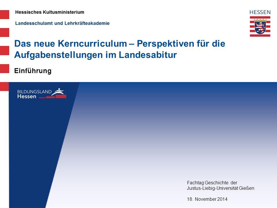 Landesschulamt und Lehrkräfteakademie Einführung Das neue Kerncurriculum – Perspektiven für die Aufgabenstellungen im Landesabitur Fachtag Geschichte der Justus-Liebig-Universität Gießen 18.
