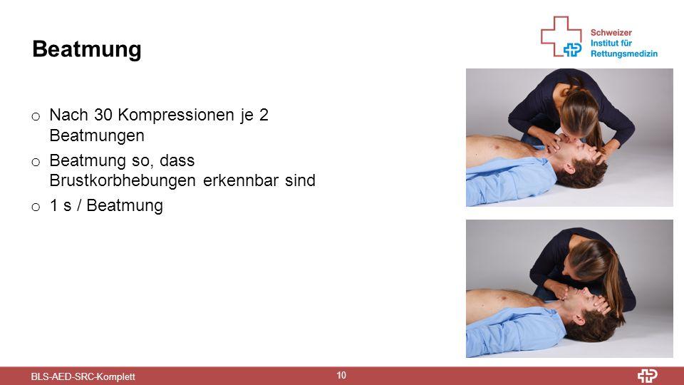 BLS-AED-SRC-Komplett 10 Beatmung o Nach 30 Kompressionen je 2 Beatmungen o Beatmung so, dass Brustkorbhebungen erkennbar sind o 1 s / Beatmung