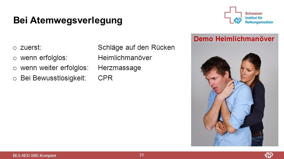 BLS-AED-SRC-Komplett 21 Bei Atemwegsverlegung o zuerst: Schläge auf den Rücken o wenn erfolglos:Heimlichmanöver o wenn weiter erfolglos: Herzmassage o Bei Bewusstlosigkeit: CPR Demo Heimlichmanöver