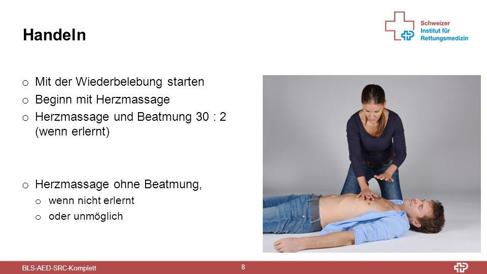 BLS-AED-SRC-Komplett 8 Handeln o Mit der Wiederbelebung starten o Beginn mit Herzmassage o Herzmassage und Beatmung 30 : 2 (wenn erlernt) o Herzmassage ohne Beatmung, o wenn nicht erlernt o oder unmöglich