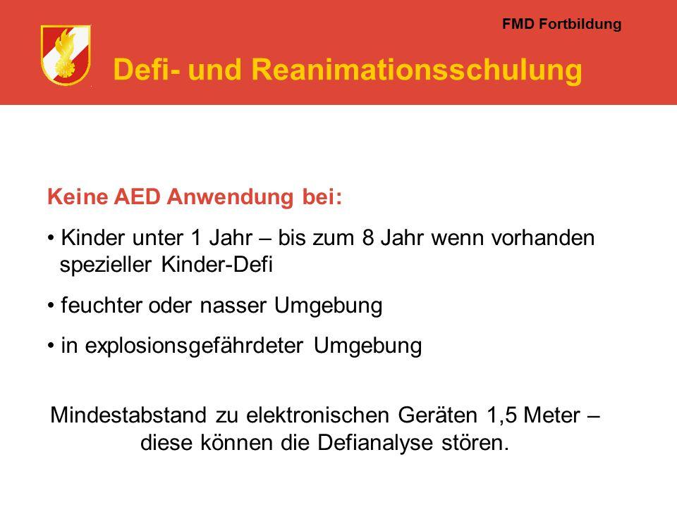 FMD Fortbildung Defi- und Reanimationsschulung Keine AED Anwendung bei: Kinder unter 1 Jahr – bis zum 8 Jahr wenn vorhanden spezieller Kinder-Defi feuchter oder nasser Umgebung in explosionsgefährdeter Umgebung Mindestabstand zu elektronischen Geräten 1,5 Meter – diese können die Defianalyse stören.