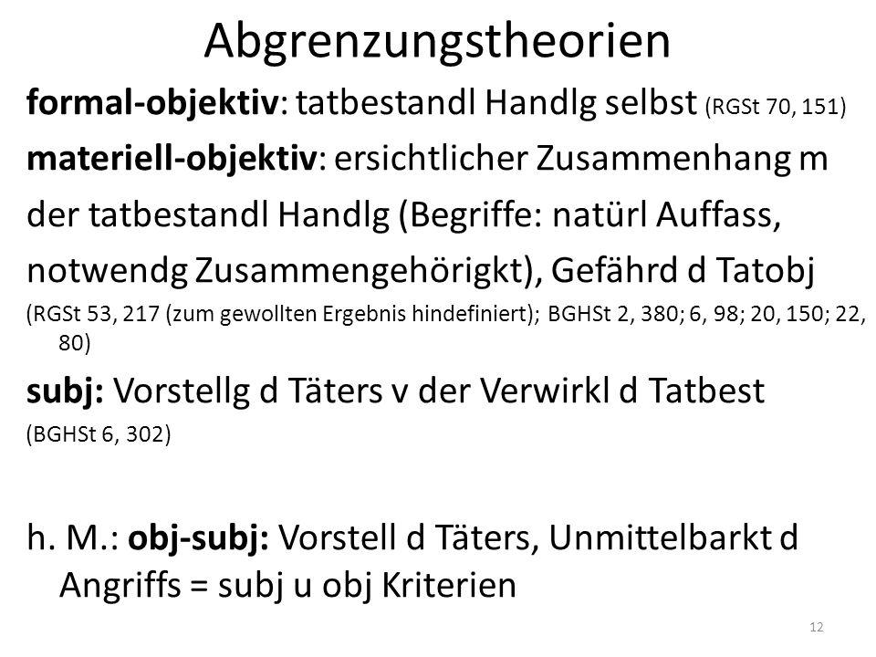 Abgrenzungstheorien formal-objektiv: tatbestandl Handlg selbst (RGSt 70, 151) materiell-objektiv: ersichtlicher Zusammenhang m der tatbestandl Handlg (Begriffe: natürl Auffass, notwendg Zusammengehörigkt), Gefährd d Tatobj (RGSt 53, 217 (zum gewollten Ergebnis hindefiniert); BGHSt 2, 380; 6, 98; 20, 150; 22, 80) subj: Vorstellg d Täters v der Verwirkl d Tatbest (BGHSt 6, 302) h.