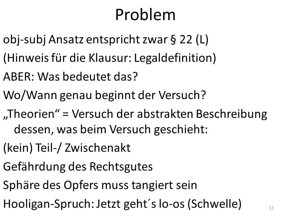 Problem obj-subj Ansatz entspricht zwar § 22 (L) (Hinweis für die Klausur: Legaldefinition) ABER: Was bedeutet das? Wo/Wann genau beginnt der Versuch?