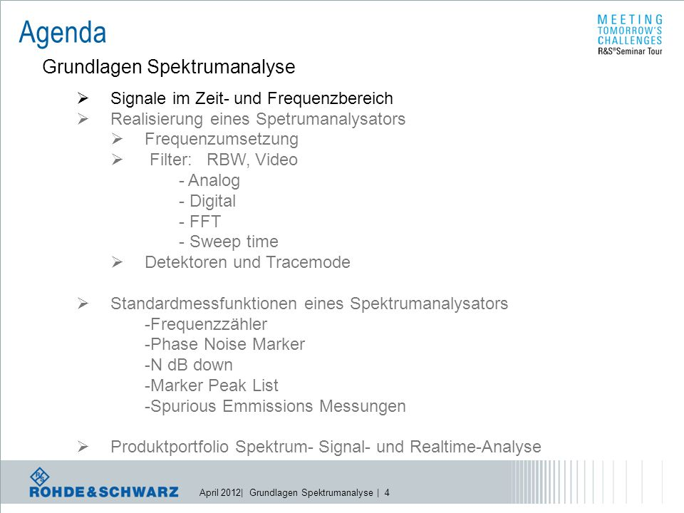 April 2012| Grundlagen Spektrumanalyse | 4 Agenda Grundlagen Spektrumanalyse  Signale im Zeit- und Frequenzbereich  Realisierung eines Spetrumanalysators  Frequenzumsetzung  Filter: RBW, Video - Analog - Digital - FFT - Sweep time  Detektoren und Tracemode  Standardmessfunktionen eines Spektrumanalysators -Frequenzzähler -Phase Noise Marker -N dB down -Marker Peak List -Spurious Emmissions Messungen  Produktportfolio Spektrum- Signal- und Realtime-Analyse