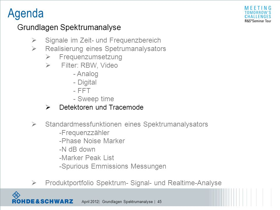 April 2012| Grundlagen Spektrumanalyse | 45 Agenda Grundlagen Spektrumanalyse  Signale im Zeit- und Frequenzbereich  Realisierung eines Spetrumanalysators  Frequenzumsetzung  Filter: RBW, Video - Analog - Digital - FFT - Sweep time  Detektoren und Tracemode  Standardmessfunktionen eines Spektrumanalysators -Frequenzzähler -Phase Noise Marker -N dB down -Marker Peak List -Spurious Emmissions Messungen  Produktportfolio Spektrum- Signal- und Realtime-Analyse