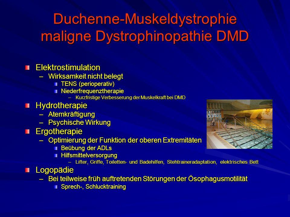 Duchenne-Muskeldystrophie maligne Dystrophinopathie DMD Elektrostimulation –Wirksamkeit nicht belegt TENS (perioperativ) Niederfrequenztherapie –Kurzfristige Verbesserung der Muskelkraft bei DMD Hydrotherapie –Atemkräftigung –Psychische Wirkung Ergotherapie –Optimierung der Funktion der oberen Extremitäten Beübung der ADLs Hilfsmittelversorgung –Lifter, Griffe, Toiletten- und Badehilfen, Stehtraineradaptation, elektrisches Bett Logopädie –Bei teilweise früh auftretenden Störungen der Ösophagusmotilität Sprech-, Schlucktraining