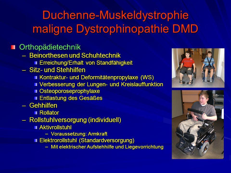 Duchenne-Muskeldystrophie maligne Dystrophinopathie DMD Orthopädietechnik –Beinorthesen und Schuhtechnik Erreichung/Erhalt von Standfähigkeit –Sitz- und Stehhilfen Kontraktur- und Deformitätenpropylaxe (WS) Verbesserung der Lungen- und Kreislauffunktion Osteoporoseprophylaxe Entlastung des Gesäßes –Gehhilfen Rollator –Rollstuhlversorgung (individuell) Aktivrollstuhl –Voraussetzung: Armkraft Elektrorollstuhl (Standardversorgung) –Mit elektrischer Aufstehhilfe und Liegevorrichtung