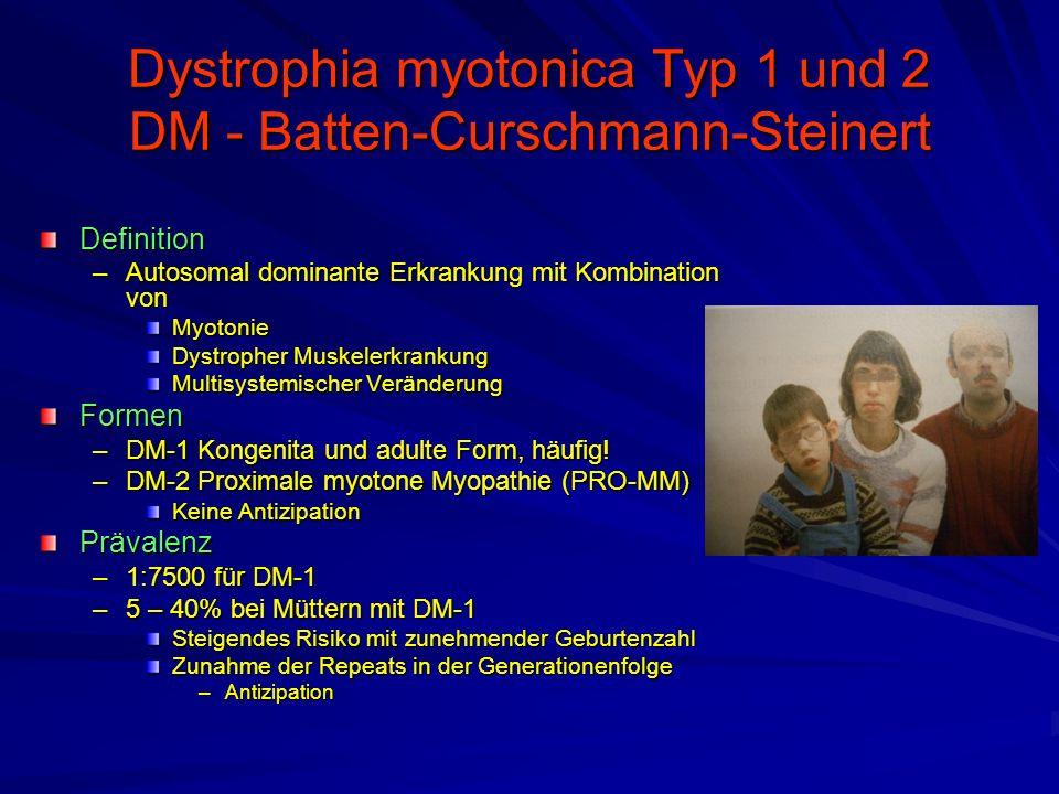 Dystrophia myotonica Typ 1 und 2 DM - Batten-Curschmann-Steinert Definition –Autosomal dominante Erkrankung mit Kombination von Myotonie Dystropher Muskelerkrankung Multisystemischer Veränderung Formen –DM-1 Kongenita und adulte Form, häufig.