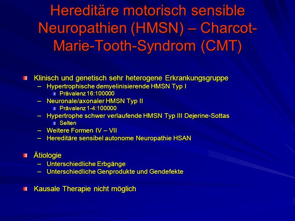 Hereditäre motorisch sensible Neuropathien (HMSN) – Charcot- Marie-Tooth-Syndrom (CMT) Klinisch und genetisch sehr heterogene Erkrankungsgruppe –Hypertrophische demyelinisierende HMSN Typ I Prävalenz 16:100000 –Neuronale/axonaler HMSN Typ II Prävalenz 1-4:100000 –Hypertrophe schwer verlaufende HMSN Typ III Dejerine-Sottas Selten –Weitere Formen IV – VII –Hereditäre sensibel autonome Neuropathie HSAN Ätiologie –Unterschiedliche Erbgänge –Unterschiedliche Genprodukte und Gendefekte Kausale Therapie nicht möglich
