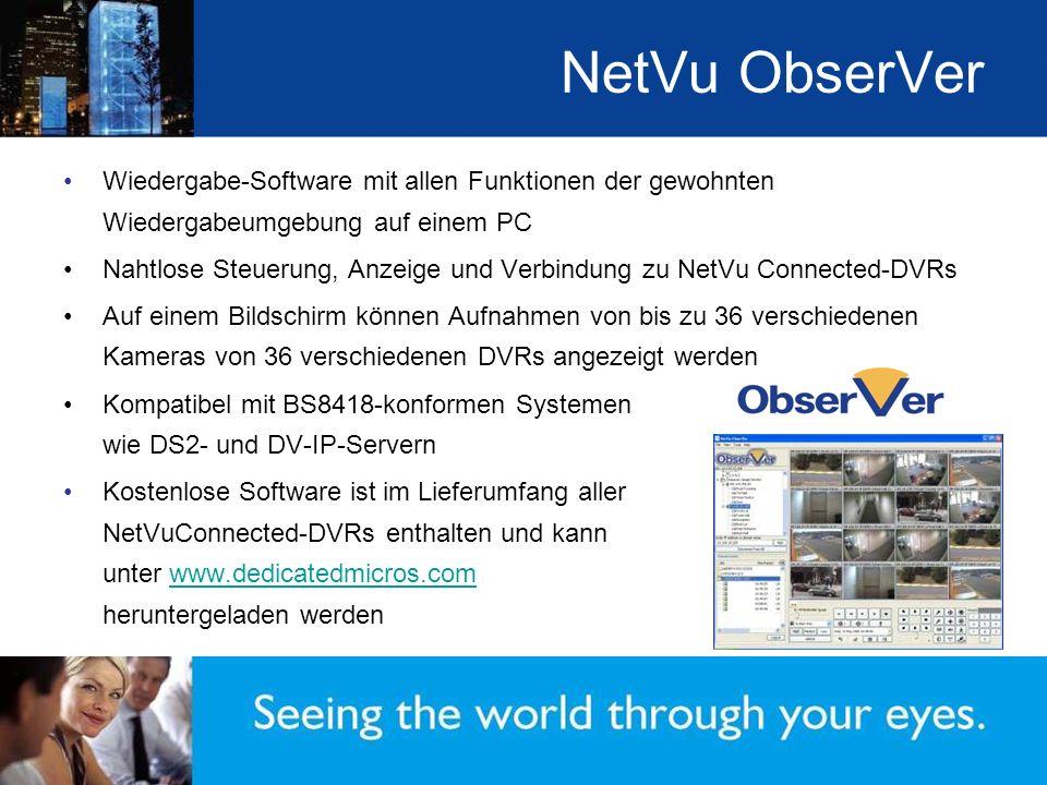 NetVu ObserVer Wiedergabe-Software mit allen Funktionen der gewohnten Wiedergabeumgebung auf einem PC Nahtlose Steuerung, Anzeige und Verbindung zu NetVu Connected-DVRs Auf einem Bildschirm können Aufnahmen von bis zu 36 verschiedenen Kameras von 36 verschiedenen DVRs angezeigt werden Kompatibel mit BS8418-konformen Systemen wie DS2- und DV-IP-Servern Kostenlose Software ist im Lieferumfang aller NetVuConnected-DVRs enthalten und kann unter www.dedicatedmicros.com heruntergeladen werdenwww.dedicatedmicros.com