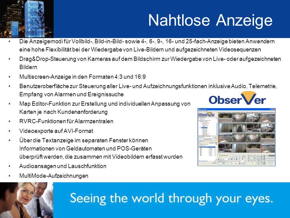 Nahtlose Anzeige Die Anzeigemodi für Vollbild-, Bild-in-Bild- sowie 4-, 6-, 9-, 16- und 25-fach-Anzeige bieten Anwendern eine hohe Flexibilität bei der Wiedergabe von Live-Bildern und aufgezeichneten Videosequenzen Drag&Drop-Steuerung von Kameras auf dem Bildschirm zur Wiedergabe von Live- oder aufgezeichneten Bildern Multiscreen-Anzeige in den Formaten 4:3 und 16:9 Benutzeroberfläche zur Steuerung aller Live- und Aufzeichnungsfunktionen inklusive Audio, Telemetrie, Empfang von Alarmen und Ereignissuche Map Editor-Funktion zur Erstellung und individuellen Anpassung von Karten je nach Kundenanforderung RVRC-Funktionen für Alarmzentralen Videoexporte auf AVI-Format Über die Textanzeige im separaten Fenster können Informationen von Geldautomaten und POS-Geräten überprüft werden, die zusammen mit Videobildern erfasst wurden Audioansagen und Lauschfunktion MultiMode-Aufzeichnungen