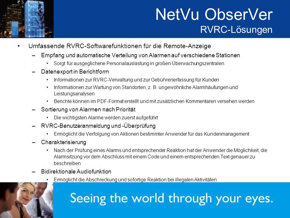NetVu ObserVer RVRC-Lösungen Umfassende RVRC-Softwarefunktionen für die Remote-Anzeige –Empfang und automatische Verteilung von Alarmen auf verschiedene Stationen Sorgt für ausgeglichene Personalauslastung in großen Überwachungszentralen –Datenexport in Berichtform Informationen zur RVRC-Verwaltung und zur Gebührenerfassung für Kunden Informationen zur Wartung von Standorten, z.