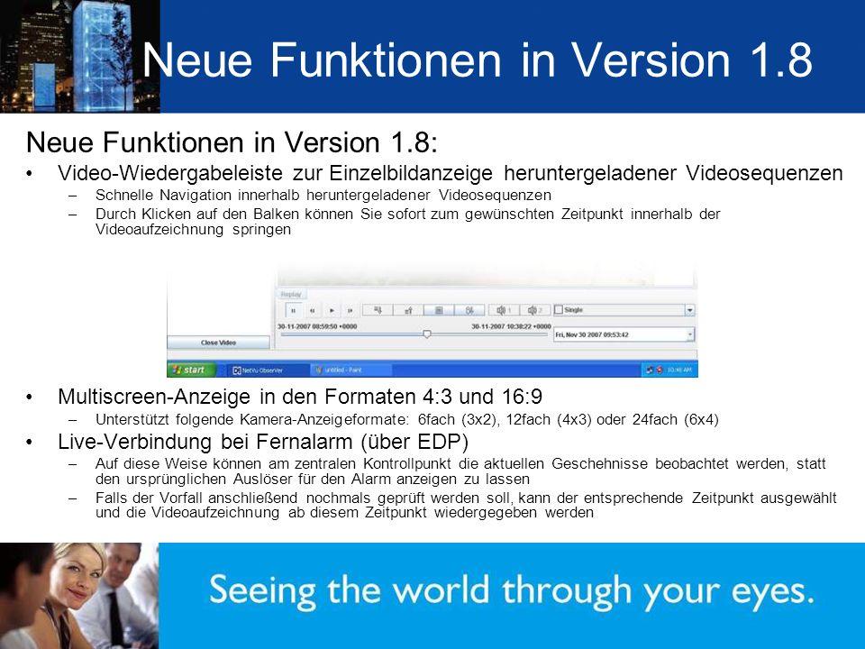 Neue Funktionen in Version 1.8 Neue Funktionen in Version 1.8: Video-Wiedergabeleiste zur Einzelbildanzeige heruntergeladener Videosequenzen –Schnelle Navigation innerhalb heruntergeladener Videosequenzen –Durch Klicken auf den Balken können Sie sofort zum gewünschten Zeitpunkt innerhalb der Videoaufzeichnung springen Multiscreen-Anzeige in den Formaten 4:3 und 16:9 –Unterstützt folgende Kamera-Anzeigeformate: 6fach (3x2), 12fach (4x3) oder 24fach (6x4) Live-Verbindung bei Fernalarm (über EDP) –Auf diese Weise können am zentralen Kontrollpunkt die aktuellen Geschehnisse beobachtet werden, statt den ursprünglichen Auslöser für den Alarm anzeigen zu lassen –Falls der Vorfall anschließend nochmals geprüft werden soll, kann der entsprechende Zeitpunkt ausgewählt und die Videoaufzeichnung ab diesem Zeitpunkt wiedergegeben werden