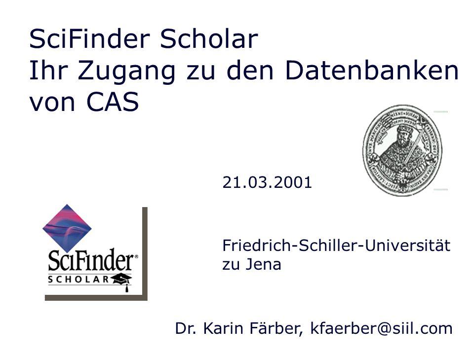 SciFinder Scholar Ihr Zugang zu den Datenbanken von CAS 21.03.2001 Dr. Karin Färber, kfaerber@siil.com Friedrich-Schiller-Universität zu Jena