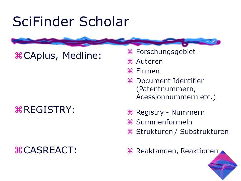 SciFinder Scholar z CAplus, Medline: z REGISTRY: z CASREACT: zForschungsgebiet zAutoren zFirmen zDocument Identifier (Patentnummern, Acessionnummern etc.) zRegistry - Nummern zSummenformeln zStrukturen / Substrukturen zReaktanden, Reaktionen