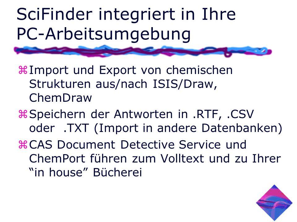 SciFinder integriert in Ihre PC-Arbeitsumgebung zImport und Export von chemischen Strukturen aus/nach ISIS/Draw, ChemDraw zSpeichern der Antworten in.RTF,.CSV oder.TXT (Import in andere Datenbanken) zCAS Document Detective Service und ChemPort führen zum Volltext und zu Ihrer in house Bücherei