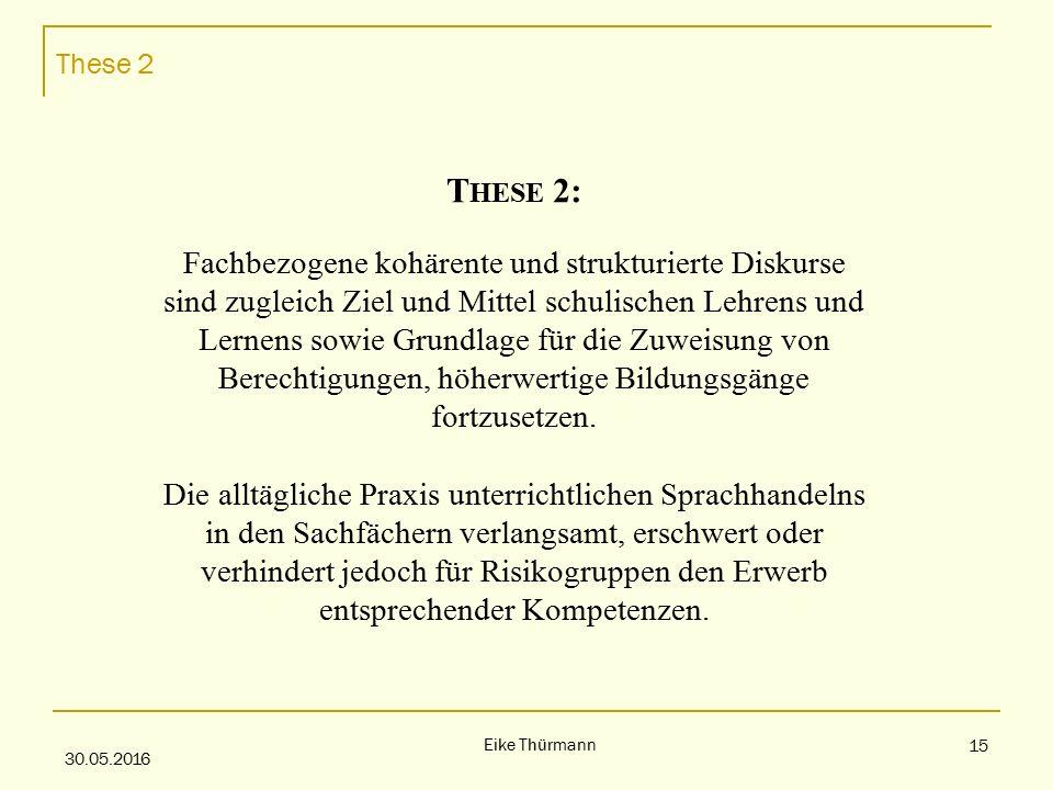 These 2 30.05.2016 Eike Thürmann 15 T HESE 2: Fachbezogene kohärente und strukturierte Diskurse sind zugleich Ziel und Mittel schulischen Lehrens und Lernens sowie Grundlage für die Zuweisung von Berechtigungen, höherwertige Bildungsgänge fortzusetzen.